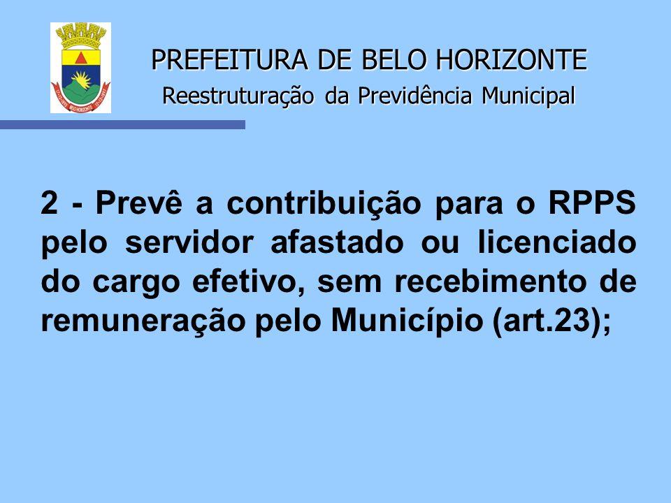PREFEITURA DE BELO HORIZONTE Reestruturação da Previdência Municipal 2 - Prevê a contribuição para o RPPS pelo servidor afastado ou licenciado do carg