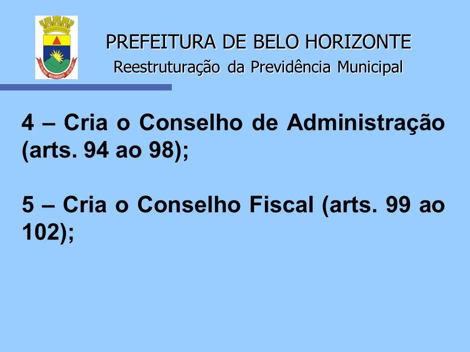 PREFEITURA DE BELO HORIZONTE Reestruturação da Previdência Municipal 4 – Cria o Conselho de Administração (arts. 94 ao 98); 5 – Cria o Conselho Fiscal