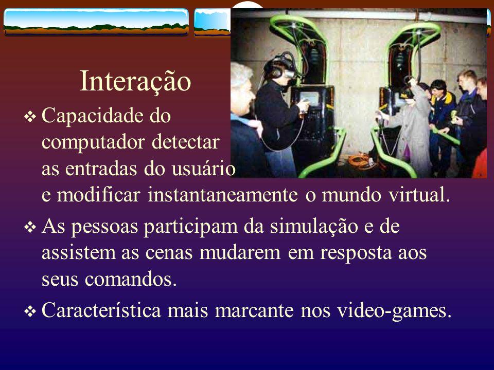 Interação Capacidade do computador detectar as entradas do usuário e modificar instantaneamente o mundo virtual. As pessoas participam da simulação e