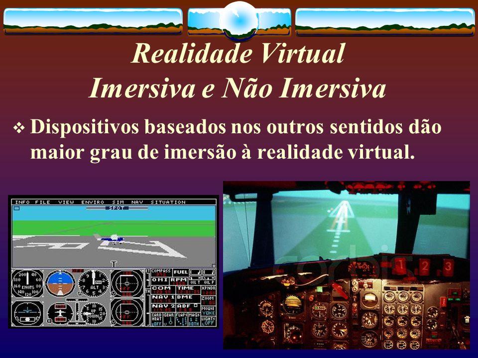 Realidade Virtual Imersiva e Não Imersiva Dispositivos baseados nos outros sentidos dão maior grau de imersão à realidade virtual.