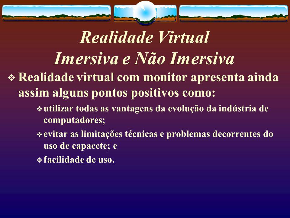 Realidade Virtual Imersiva e Não Imersiva Realidade virtual com monitor apresenta ainda assim alguns pontos positivos como: utilizar todas as vantagen