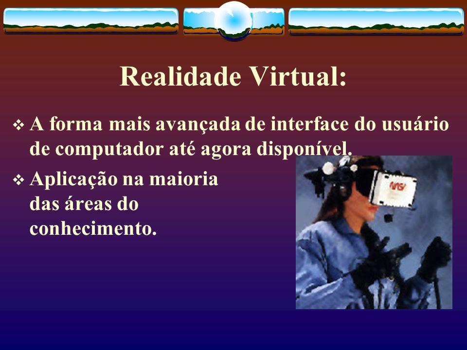 Realidade Virtual: A forma mais avançada de interface do usuário de computador até agora disponível. Aplicação na maioria das áreas do conhecimento.