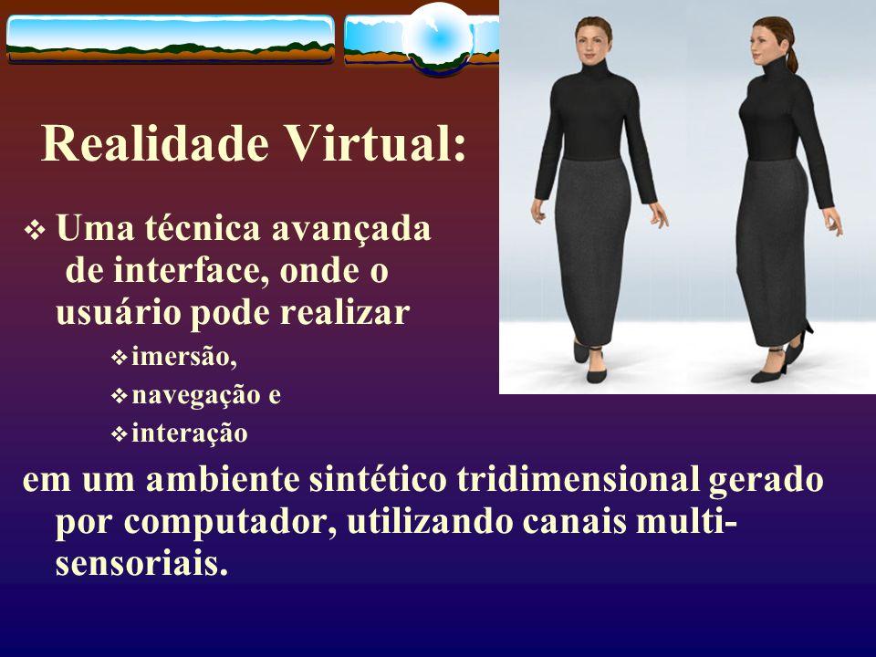 Realidade Virtual: Uma técnica avançada de interface, onde o usuário pode realizar imersão, navegação e interação em um ambiente sintético tridimensio