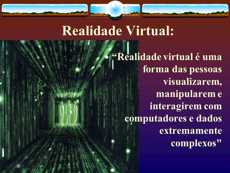 Realidade Virtual: Realidade virtual é uma forma das pessoas visualizarem, manipularem e interagirem com computadores e dados extremamente complexos