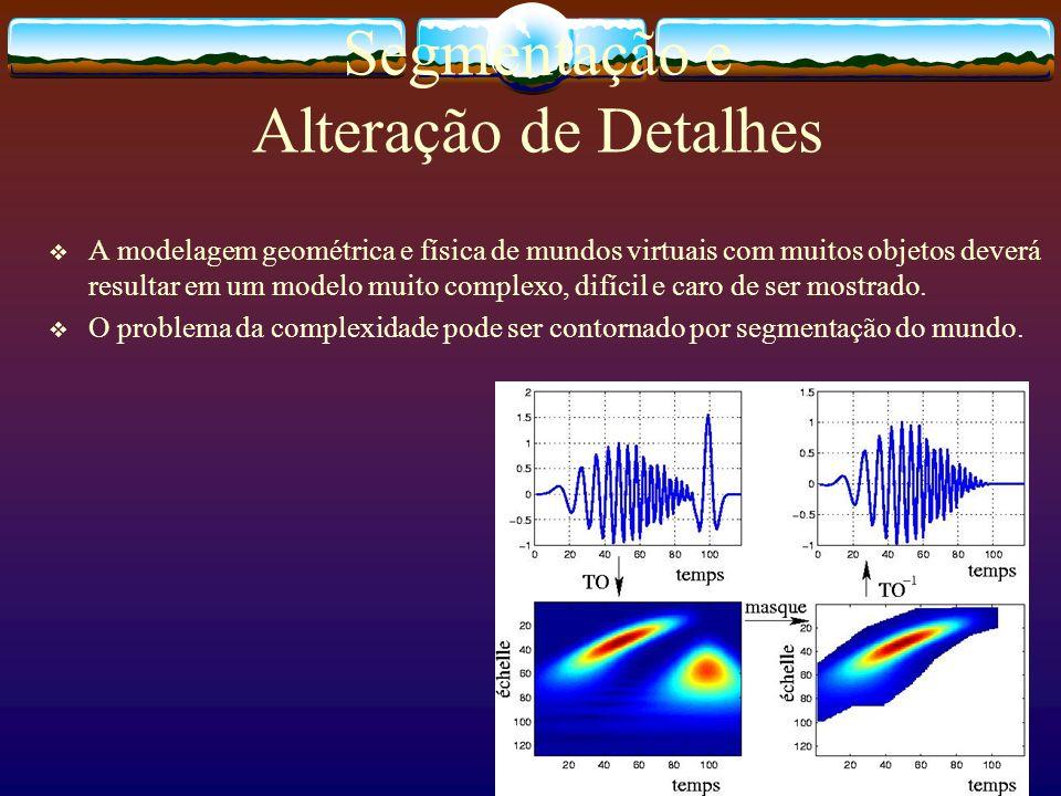 Segmentação e Alteração de Detalhes A modelagem geométrica e física de mundos virtuais com muitos objetos deverá resultar em um modelo muito complexo,