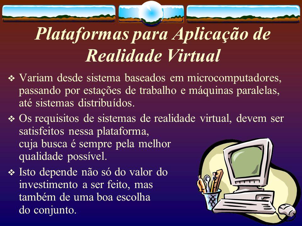 Plataformas para Aplicação de Realidade Virtual Variam desde sistema baseados em microcomputadores, passando por estações de trabalho e máquinas paral