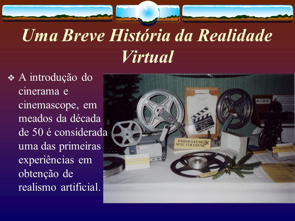 Uma Breve História da Realidade Virtual A introdução do cinerama e cinemascope, em meados da década de 50 é considerada uma das primeiras experiências