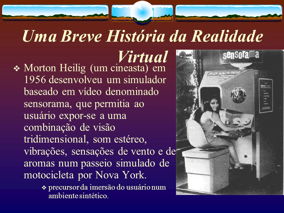 Morton Heilig (um cineasta) em 1956 desenvolveu um simulador baseado em vídeo denominado sensorama, que permitia ao usuário expor-se a uma combinação