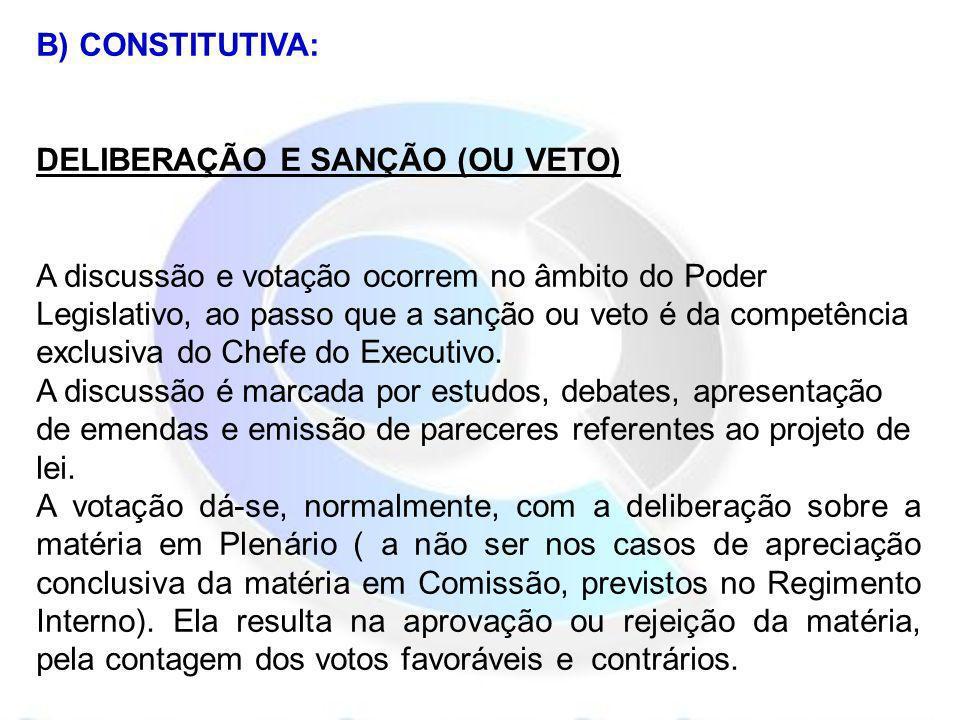 B) CONSTITUTIVA: DELIBERAÇÃO E SANÇÃO (OU VETO) A discussão e votação ocorrem no âmbito do Poder Legislativo, ao passo que a sanção ou veto é da compe