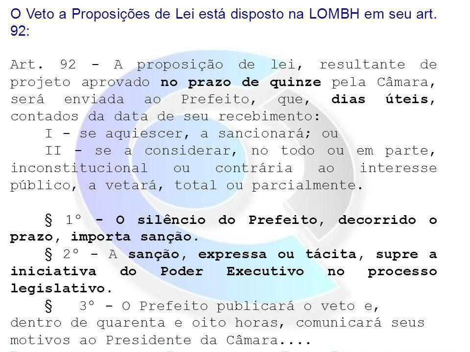 O Veto a Proposições de Lei está disposto na LOMBH em seu art. 92: Art. 92 - A proposição de lei, resultante de projeto aprovado no prazo de quinze pe