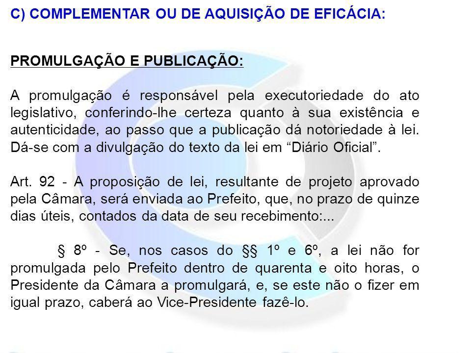 C) COMPLEMENTAR OU DE AQUISIÇÃO DE EFICÁCIA: PROMULGAÇÃO E PUBLICAÇÃO: A promulgação é responsável pela executoriedade do ato legislativo, conferindo-
