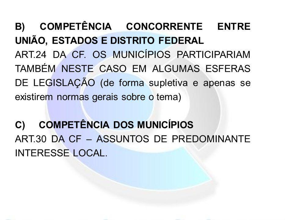 B) COMPETÊNCIA CONCORRENTE ENTRE UNIÃO, ESTADOS E DISTRITO FEDERAL ART.24 DA CF. OS MUNICÍPIOS PARTICIPARIAM TAMBÉM NESTE CASO EM ALGUMAS ESFERAS DE L