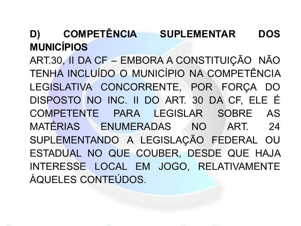 D) COMPETÊNCIA SUPLEMENTAR DOS MUNICÍPIOS ART.30, II DA CF – EMBORA A CONSTITUIÇÃO NÃO TENHA INCLUÍDO O MUNICÍPIO NA COMPETÊNCIA LEGISLATIVA CONCORREN