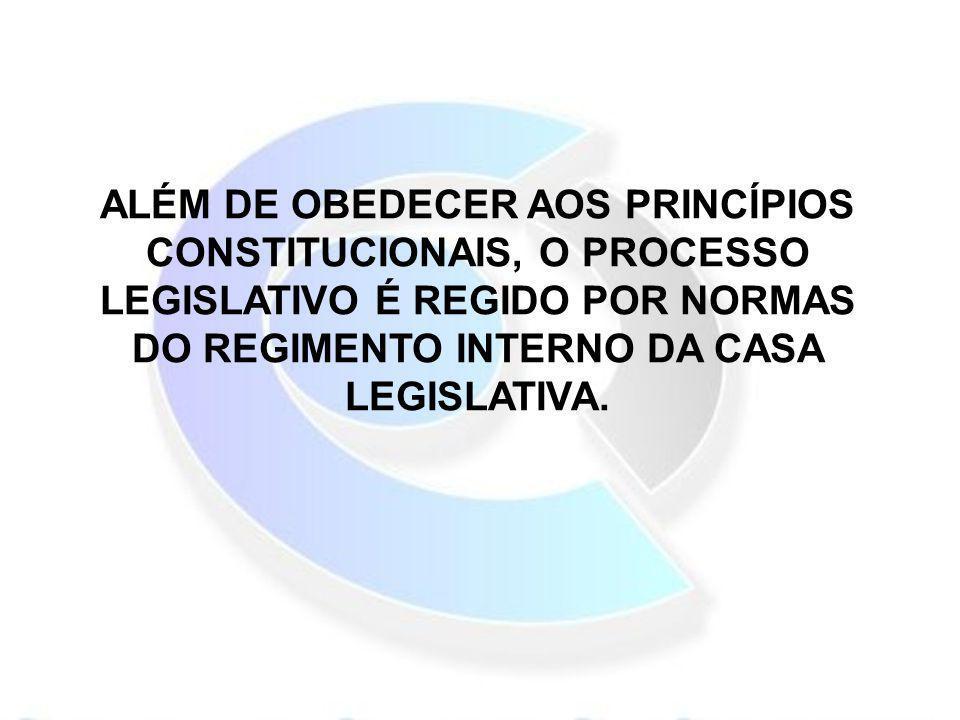 ALÉM DE OBEDECER AOS PRINCÍPIOS CONSTITUCIONAIS, O PROCESSO LEGISLATIVO É REGIDO POR NORMAS DO REGIMENTO INTERNO DA CASA LEGISLATIVA.