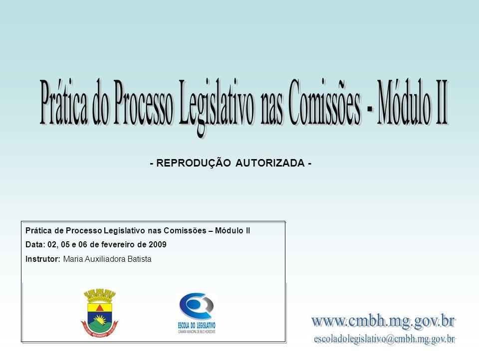 Prática de Processo Legislativo nas Comissões – Módulo II Data: 02, 05 e 06 de fevereiro de 2009 Instrutor: Maria Auxiliadora Batista - REPRODUÇÃO AUTORIZADA -