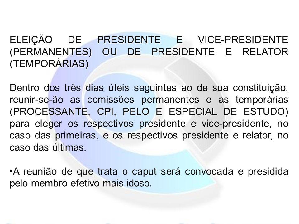 ELEIÇÃO DE PRESIDENTE E VICE-PRESIDENTE (PERMANENTES) OU DE PRESIDENTE E RELATOR (TEMPORÁRIAS) (PROCESSANTE, CPI, PELO E ESPECIAL DE ESTUDO) Dentro dos três dias úteis seguintes ao de sua constituição, reunir-se-ão as comissões permanentes e as temporárias (PROCESSANTE, CPI, PELO E ESPECIAL DE ESTUDO) para eleger os respectivos presidente e vice-presidente, no caso das primeiras, e os respectivos presidente e relator, no caso das últimas.