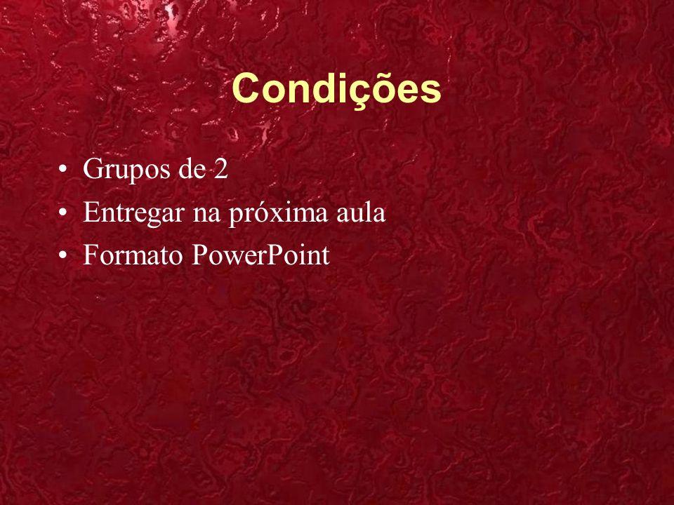 Condições Grupos de 2 Entregar na próxima aula Formato PowerPoint