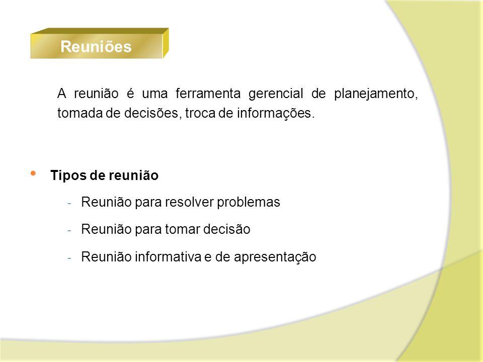 A reunião é uma ferramenta gerencial de planejamento, tomada de decisões, troca de informações. Reuniões Tipos de reunião - Reunião para resolver prob