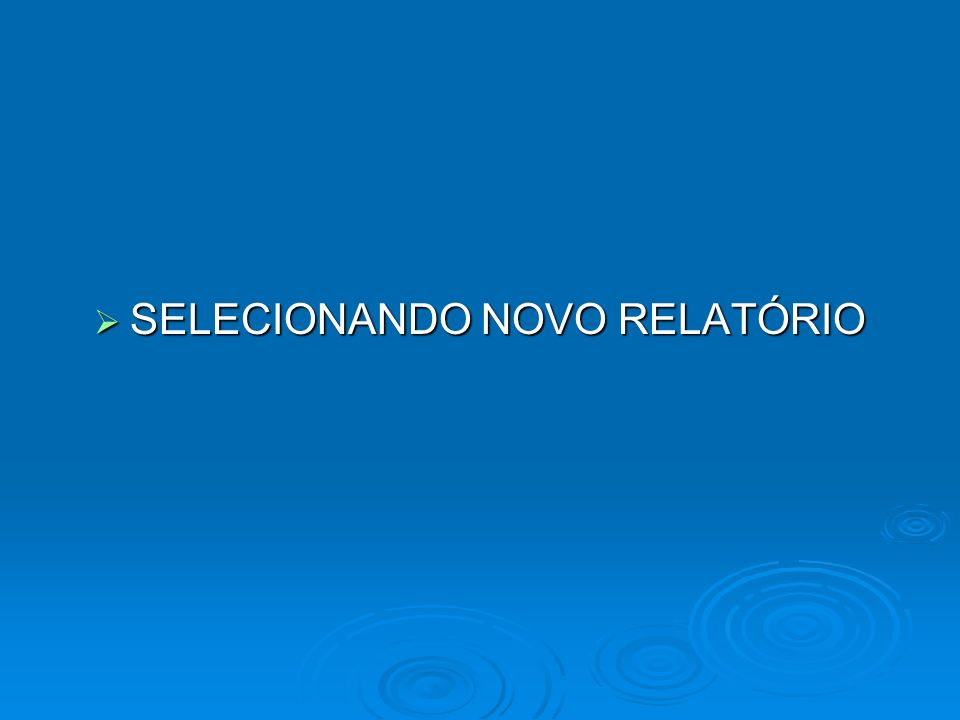 SELECIONANDO NOVO RELATÓRIO SELECIONANDO NOVO RELATÓRIO