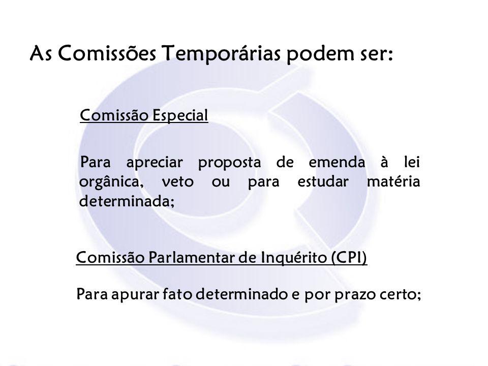 As Comissões Temporárias podem ser: Comissão Especial Para apreciar proposta de emenda à lei orgânica, veto ou para estudar matéria determinada; Comis