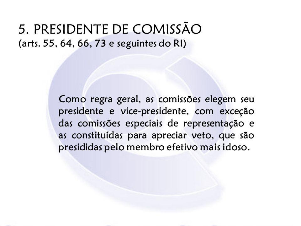 5. PRESIDENTE DE COMISSÃO (arts. 55, 64, 66, 73 e seguintes do RI) Como regra geral, as comissões elegem seu presidente e vice-presidente, com exceção