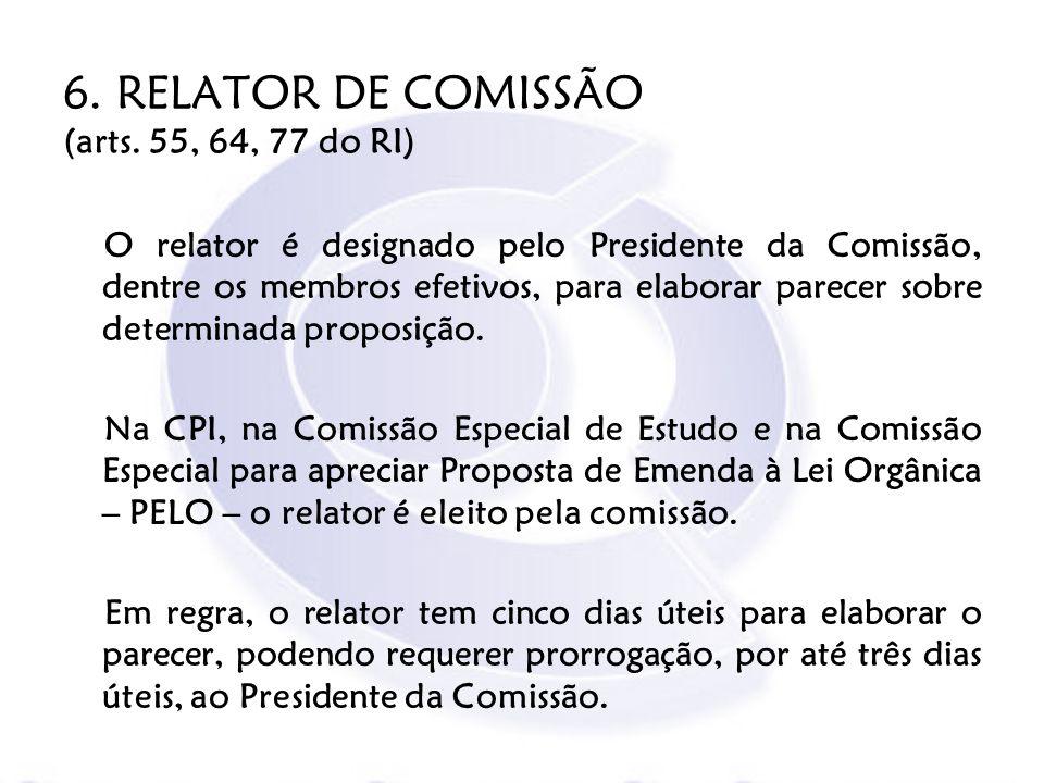 6. RELATOR DE COMISSÃO (arts. 55, 64, 77 do RI) O relator é designado pelo Presidente da Comissão, dentre os membros efetivos, para elaborar parecer s