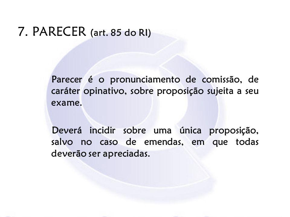 7. PARECER (art. 85 do RI) Parecer é o pronunciamento de comissão, de caráter opinativo, sobre proposição sujeita a seu exame. Deverá incidir sobre um