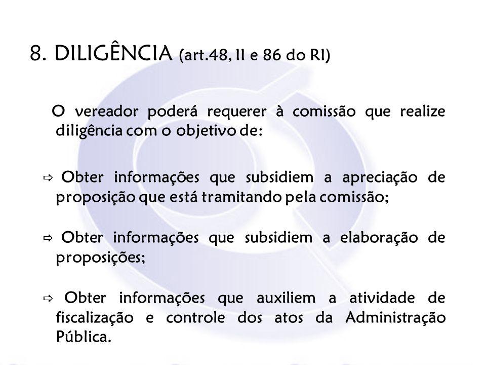 8. DILIGÊNCIA (art.48, II e 86 do RI) O vereador poderá requerer à comissão que realize diligência com o objetivo de: Obter informações que subsidiem