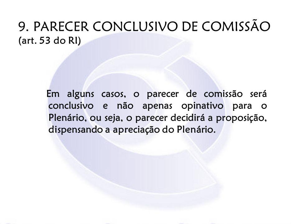 9. PARECER CONCLUSIVO DE COMISSÃO (art. 53 do RI) Em alguns casos, o parecer de comissão será conclusivo e não apenas opinativo para o Plenário, ou se