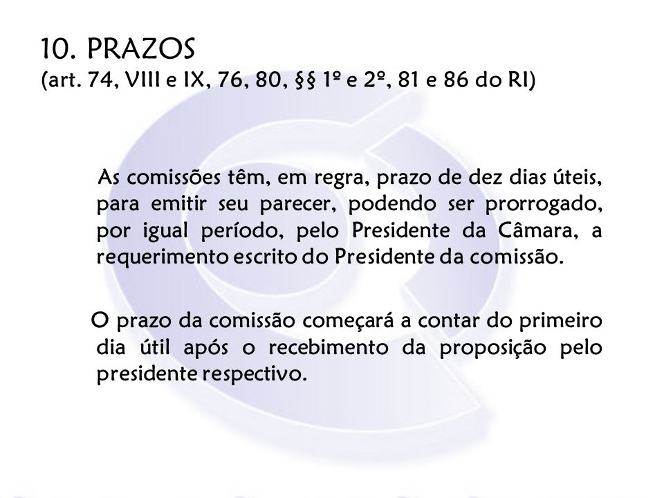 10. PRAZOS (art. 74, VIII e IX, 76, 80, §§ 1º e 2º, 81 e 86 do RI) As comissões têm, em regra, prazo de dez dias úteis, para emitir seu parecer, poden