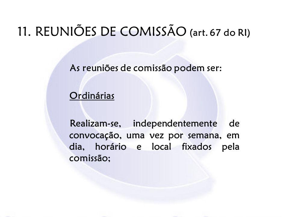 11. REUNIÕES DE COMISSÃO (art. 67 do RI) As reuniões de comissão podem ser: Ordinárias Realizam-se, independentemente de convocação, uma vez por seman