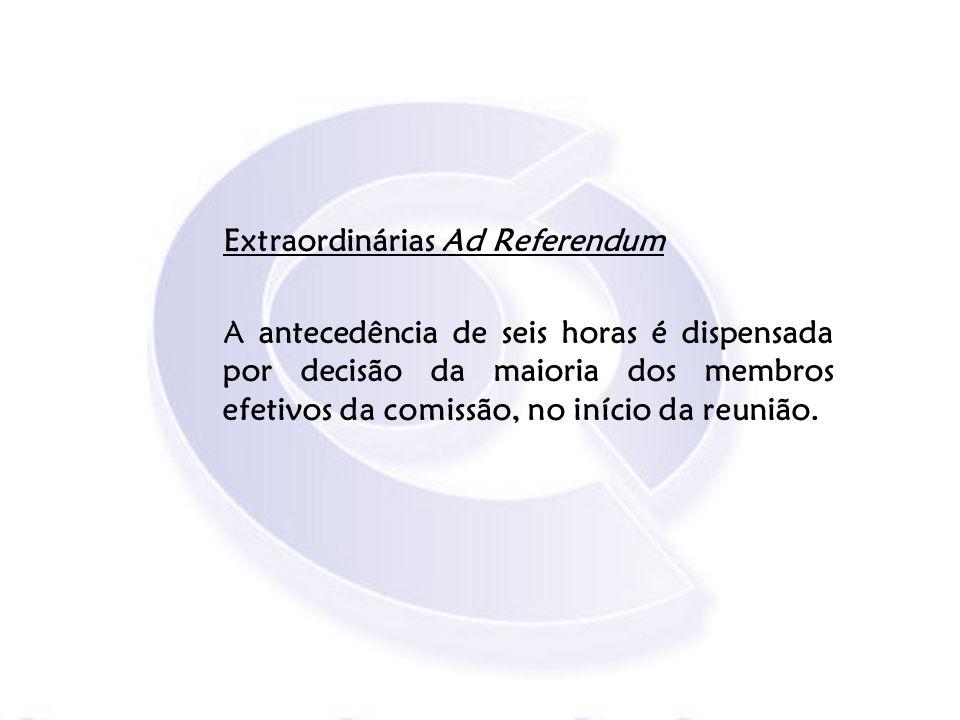Extraordinárias Ad Referendum A antecedência de seis horas é dispensada por decisão da maioria dos membros efetivos da comissão, no início da reunião.