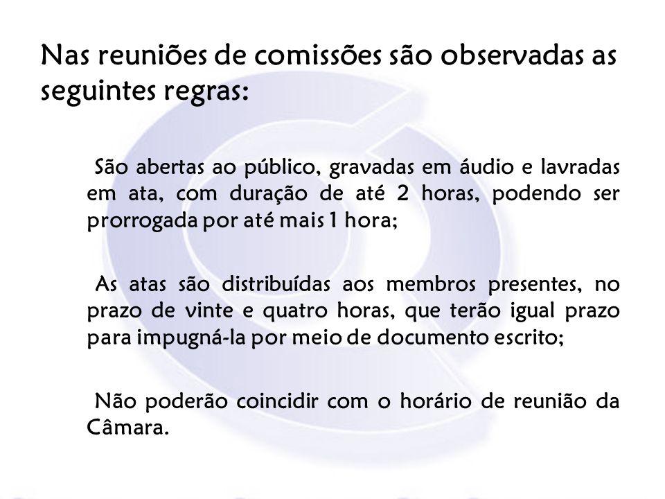 Nas reuniões de comissões são observadas as seguintes regras: São abertas ao público, gravadas em áudio e lavradas em ata, com duração de até 2 horas,
