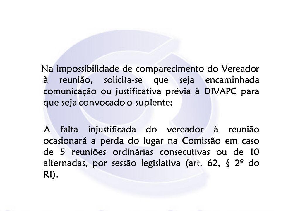 Na impossibilidade de comparecimento do Vereador à reunião, solicita-se que seja encaminhada comunicação ou justificativa prévia à DIVAPC para que sej