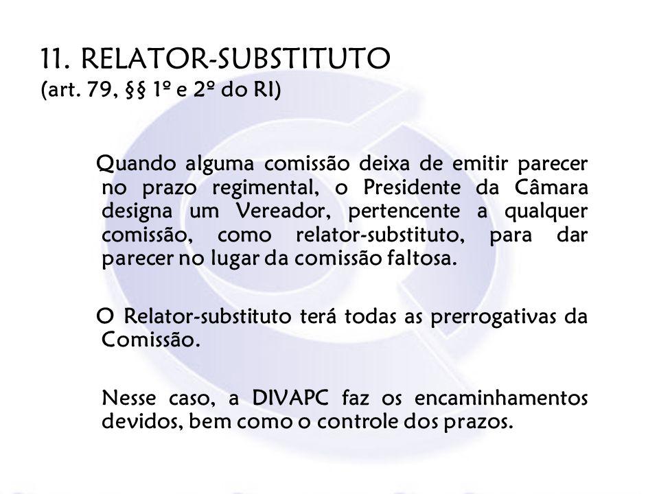11. RELATOR-SUBSTITUTO (art. 79, §§ 1º e 2º do RI) Quando alguma comissão deixa de emitir parecer no prazo regimental, o Presidente da Câmara designa