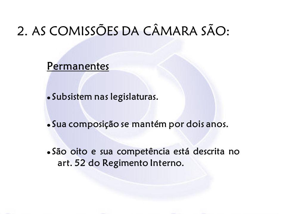 2. AS COMISSÕES DA CÂMARA SÃO: Permanentes Subsistem nas legislaturas. Sua composição se mantém por dois anos. São oito e sua competência está descrit