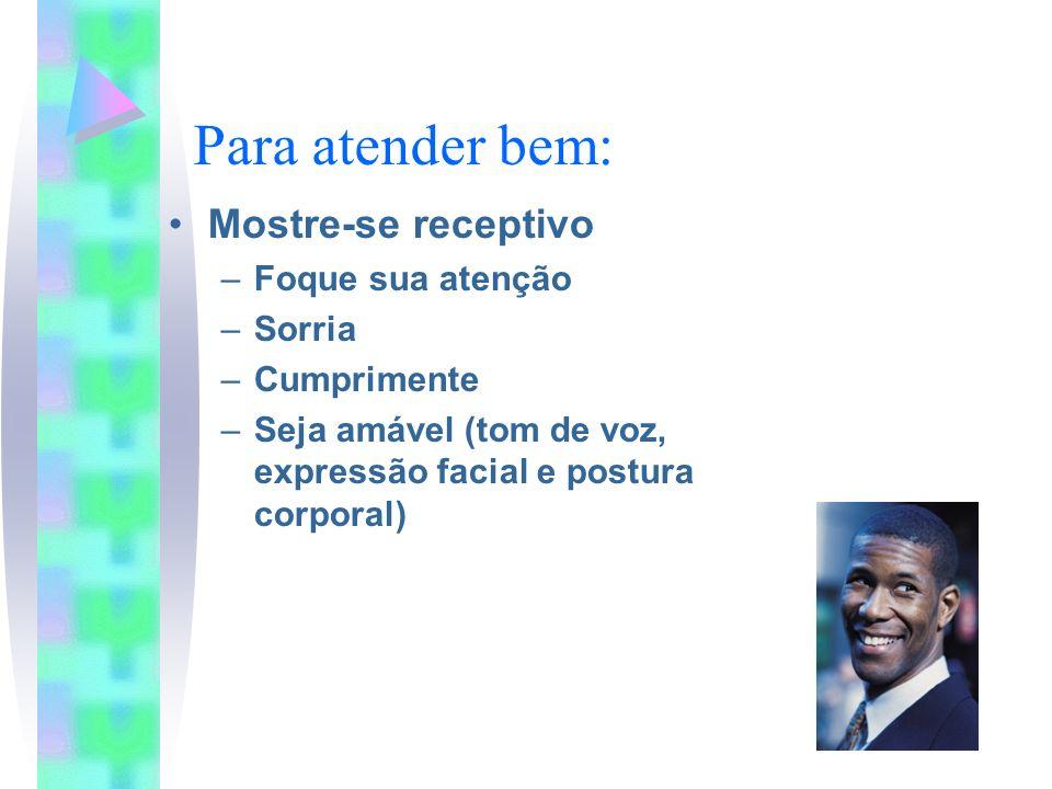 Para atender bem: Mostre-se receptivo –Foque sua atenção –Sorria –Cumprimente –Seja amável (tom de voz, expressão facial e postura corporal)