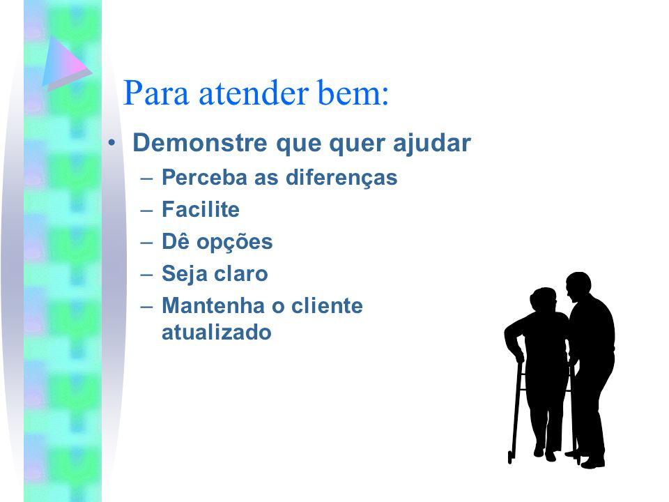 Para atender bem: Demonstre que quer ajudar –Perceba as diferenças –Facilite –Dê opções –Seja claro –Mantenha o cliente atualizado
