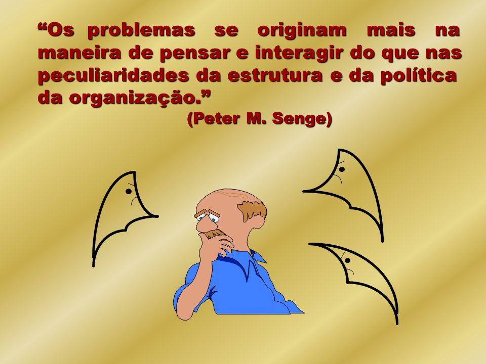 Os problemas se originam mais na maneira de pensar e interagir do que nas peculiaridades da estrutura e da política da organização. (Peter M. Senge)