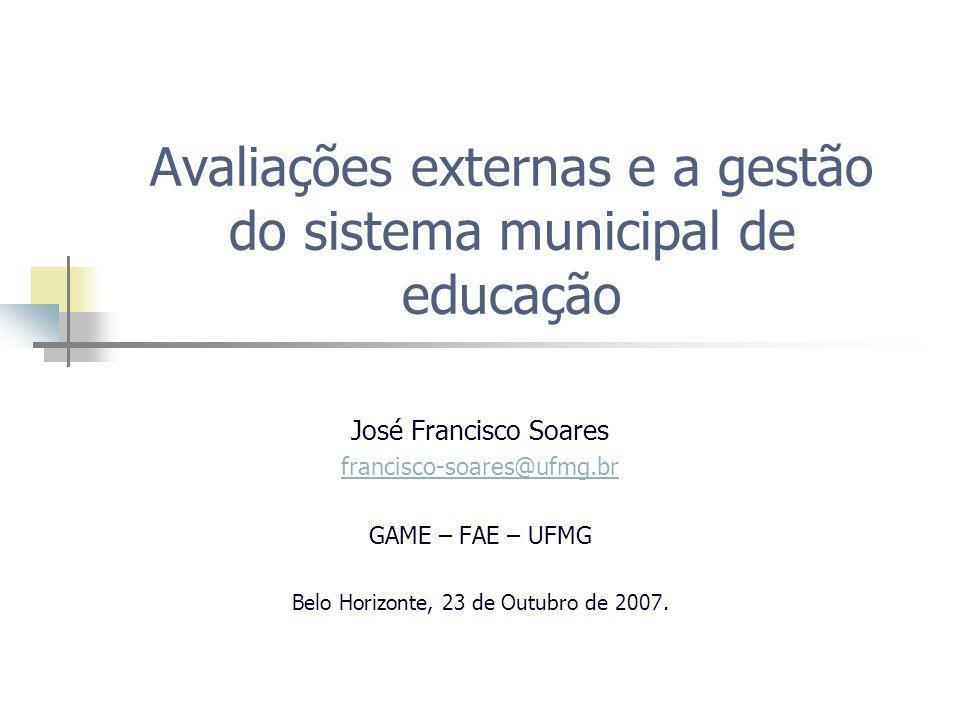 Avaliações externas e a gestão do sistema municipal de educação José Francisco Soares francisco-soares@ufmg.br GAME – FAE – UFMG Belo Horizonte, 23 de Outubro de 2007.