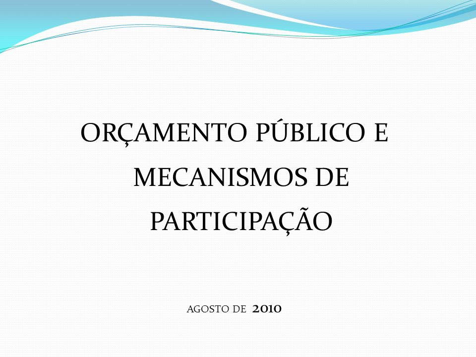 ORÇAMENTO PÚBLICO E MECANISMOS DE PARTICIPAÇÃO AGOSTO DE 2010