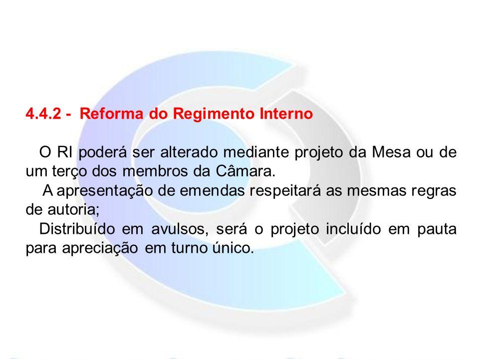 4.4.2 - Reforma do Regimento Interno O RI poderá ser alterado mediante projeto da Mesa ou de um terço dos membros da Câmara.