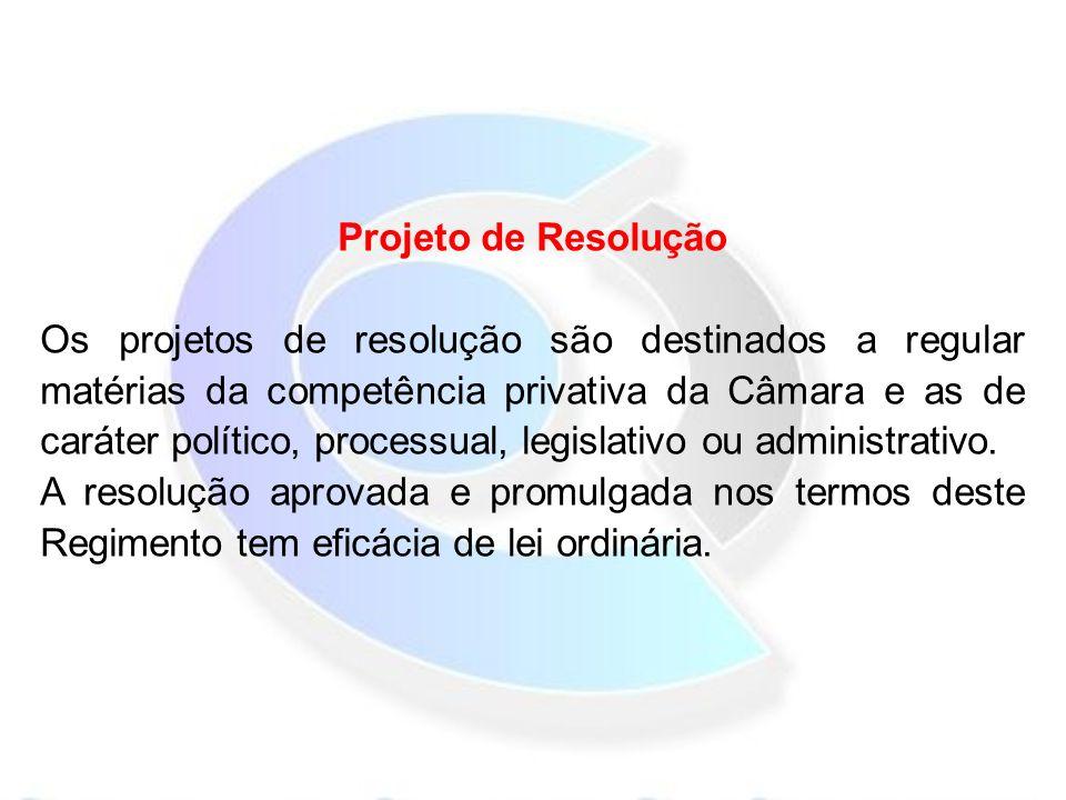 Projeto de Resolução Os projetos de resolução são destinados a regular matérias da competência privativa da Câmara e as de caráter político, processual, legislativo ou administrativo.