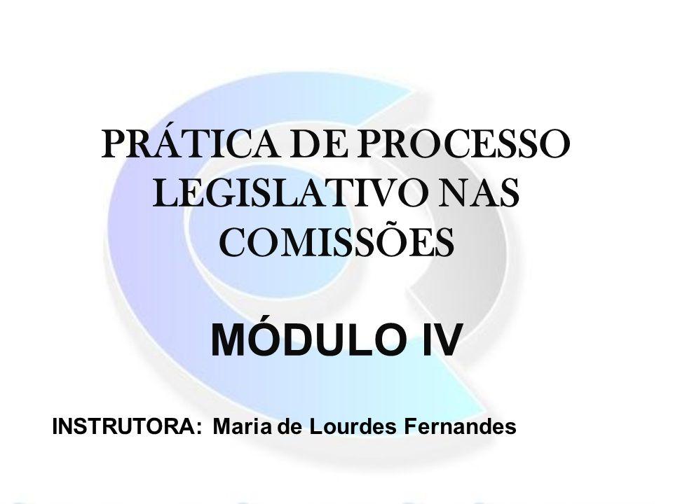 PRÁTICA DE PROCESSO LEGISLATIVO NAS COMISSÕES MÓDULO IV INSTRUTORA: Maria de Lourdes Fernandes
