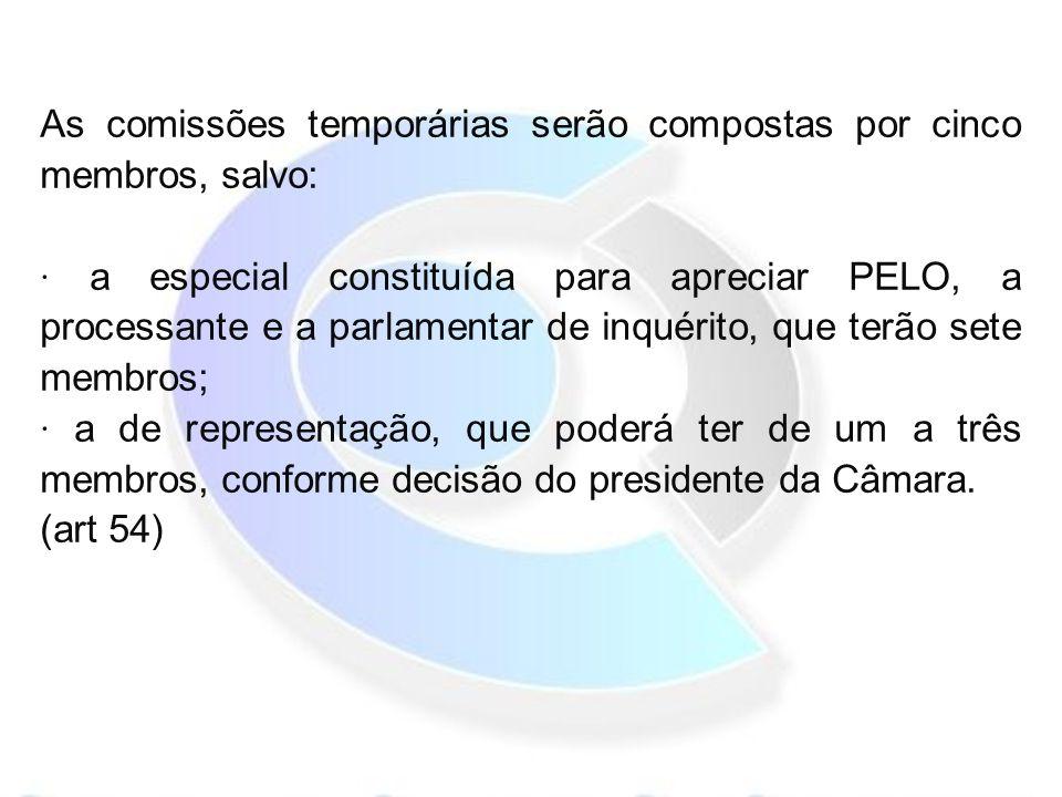As comissões temporárias serão compostas por cinco membros, salvo: · a especial constituída para apreciar PELO, a processante e a parlamentar de inquérito, que terão sete membros; · a de representação, que poderá ter de um a três membros, conforme decisão do presidente da Câmara.