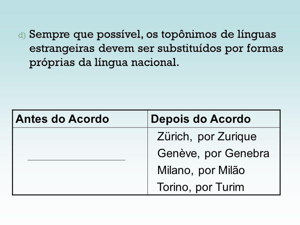 d) Sempre que possível, os topônimos de línguas estrangeiras devem ser substituídos por formas próprias da língua nacional. Antes do AcordoDepois do A