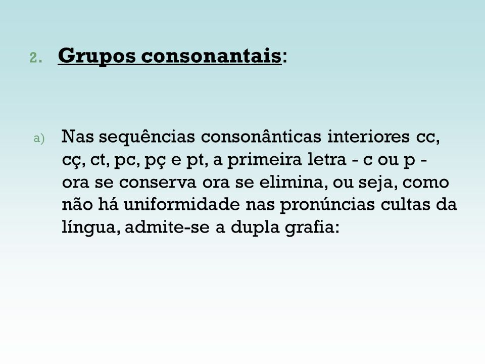 2. Grupos consonantais: a) Nas sequências consonânticas interiores cc, cç, ct, pc, pç e pt, a primeira letra - c ou p - ora se conserva ora se elimina