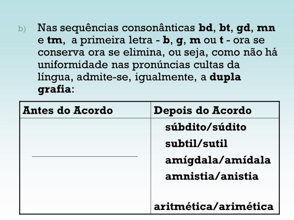 b) Nas sequências consonânticas bd, bt, gd, mn e tm, a primeira letra - b, g, m ou t - ora se conserva ora se elimina, ou seja, como não há uniformida