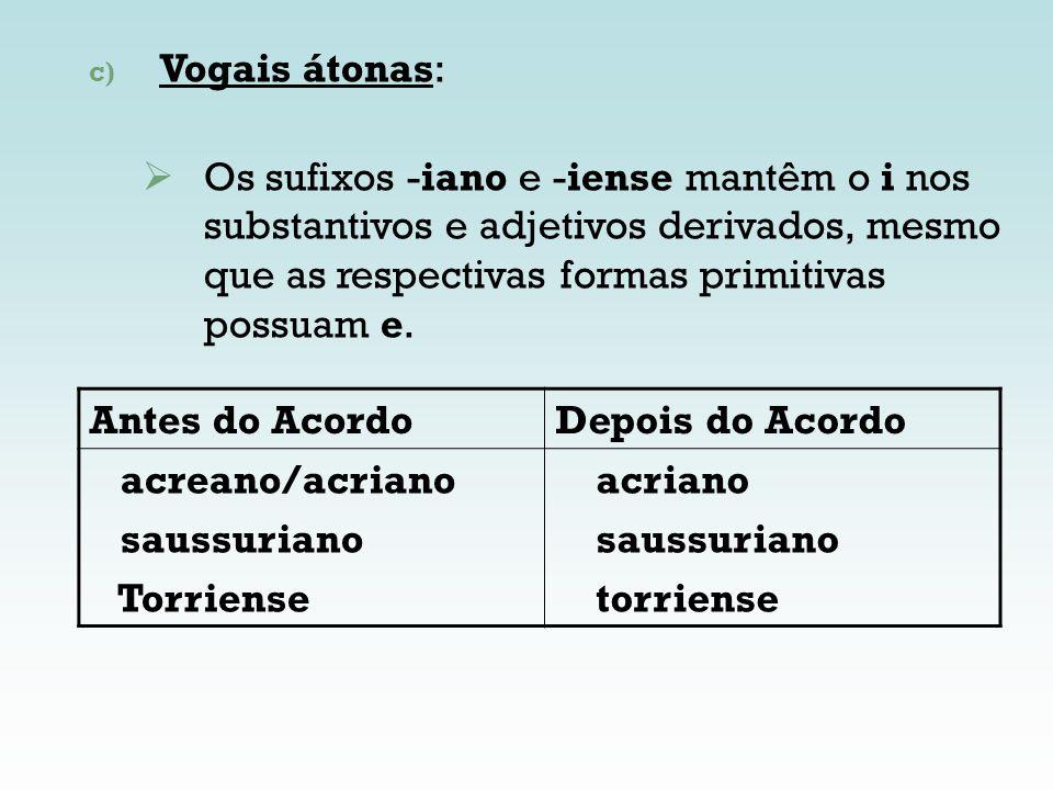 Antes do AcordoDepois do Acordo acreano/acriano saussuriano Torriense acriano saussuriano torriense c) Vogais átonas: Os sufixos -iano e -iense mantêm