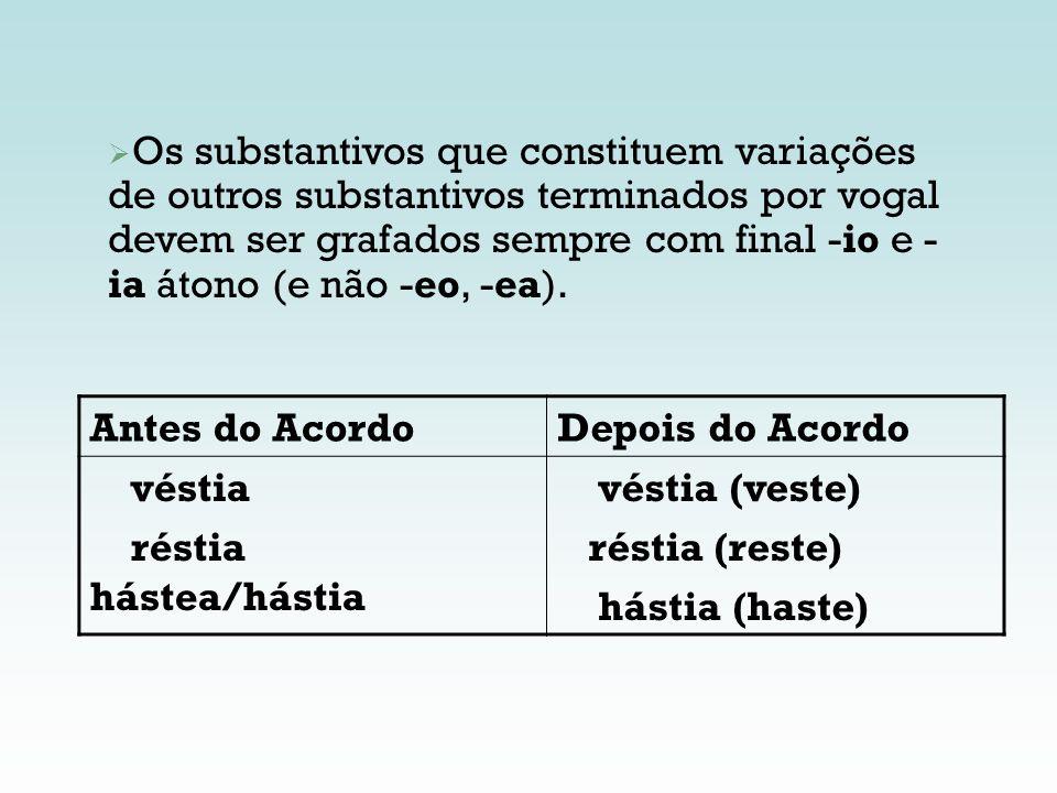 Os substantivos que constituem variações de outros substantivos terminados por vogal devem ser grafados sempre com final -io e - ia átono (e não -eo,